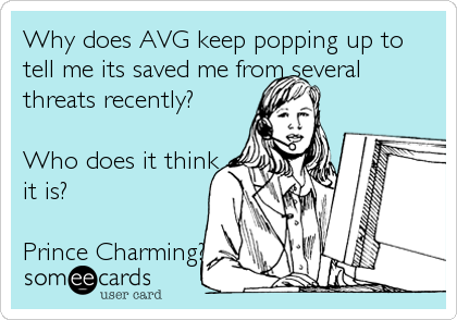 Why does AVG keep popping up to tell me its saved me from several threats recently?  Who does it think it is?  Prince Charming?