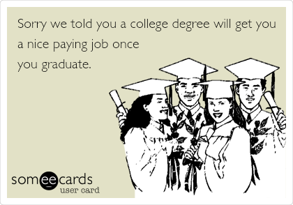 Sorry we told you a college degree will get you a nice paying job once you graduate.