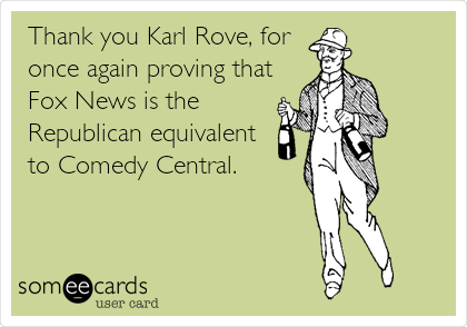 Thank you Karl Rove, for once again proving that Fox News is the Republican equivalent to Comedy Central.