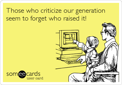 Those who criticize our generation seem to forget who raised it!