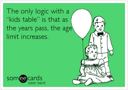 """The only logic with a """"kids table"""" is that as the years pass, the age limit increases."""