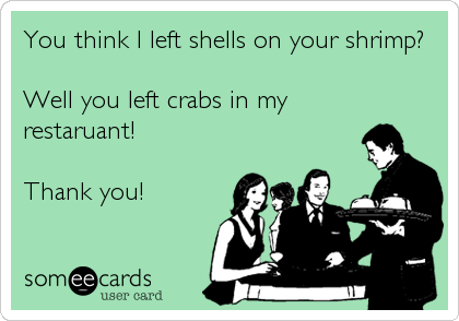 You think I left shells on your shrimp?   Well you left crabs in my restaruant!   Thank you!