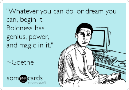 """Whatever you can do, or dream you can, begin it.  Boldness has genius, power, and magic in it.""   ~Goethe"