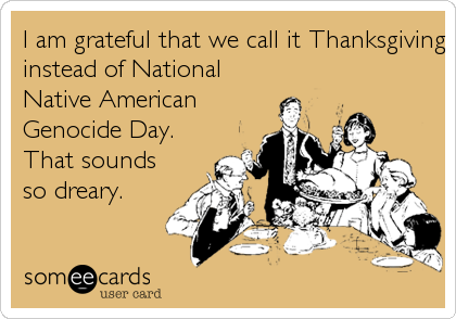 I am grateful that we call it Thanksgiving instead of National Native American Genocide Day.  That sounds so dreary.