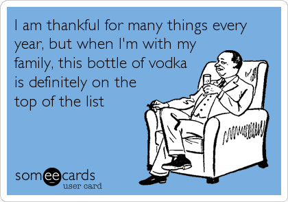 I am thankful for many things every year, but when I'm with my family, this bottle of vodka is definitely on the top of the list