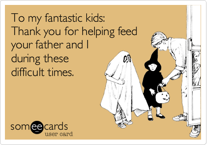 To my fantastic kids:  Thank you for helping feed your father and I during these difficult times.