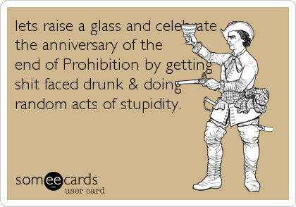 lets raise a glass and celebrate the anniversary of the end of Prohibition by getting shit faced drunk & doing random acts of stupidity.