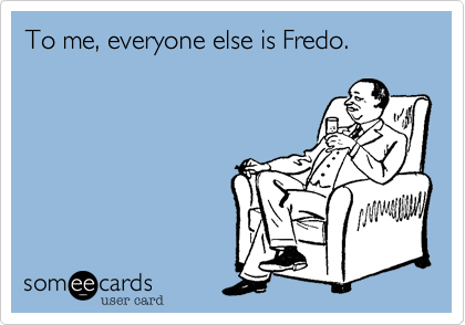 To me%2C everyone else is Fredo.