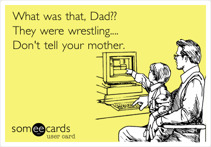 What was that, Dad?? They were wrestling.... Don't tell your mother.