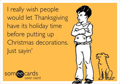 I really wish people would let Thanksgiving have its holiday time before putting up Christmas decorations. Just sayin'