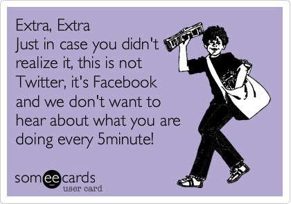 Extra, Extra Just in case you didn't realize it, this is not Twitter, it's Facebook and we don't want to hear about what you are doing every 5minute!
