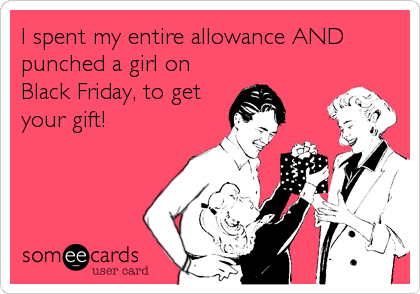 I spent my entire allowance AND punched a girl on Black Friday, to get your gift!