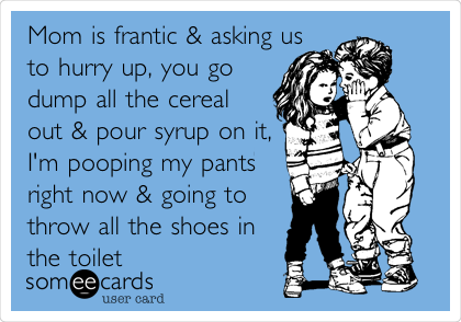 Mom is frantic & asking us to hurry up, you go dump all the cereal out & pour syrup on it, I'm pooping my pants right now & going to throw all the shoes in the toilet