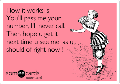 How it works is You'll pass me your number%2C I'll never call.. Then hope u get it next time u see me%2C as u should of right now !