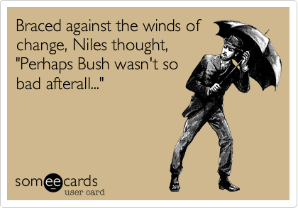 "Braced against the winds of change, Niles thought, ""Pehaps Bush wasn't so bad afterall..."""