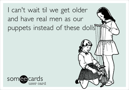 I can't wait til we get older and have real men as our puppets instead of these dolls