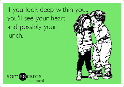 If you look deep within you.. you'll see your heart and possibly your lunch.