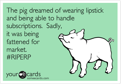 The pig dreamed of wearing lipstick and being able to handle subscriptions.  Sadly, it was being fattened for market. %23RIPERP