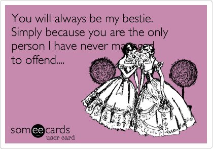 You will always be my bestie. Simply because you are the only person I have never managedto offend....