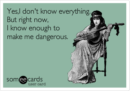 Yes,I don't know everything. But right now,  I know enough to make me dangerous.