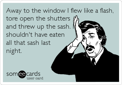 Away to the window I flew like a flash, tore open the shutters and threw up the sash. I shouldn't have eaten all that sash last night.
