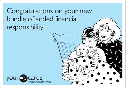 Congratulations on your new bundle of added financial responsibility!