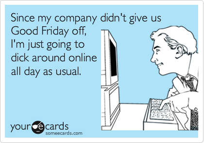 Since my company didn't give us Good Friday off,