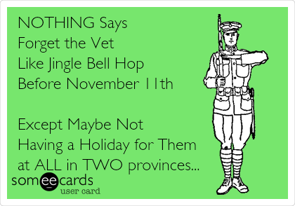 NOTHING Says  Forget the Vet  Like Jingle Bell Hop  Before November 11th  Except Maybe Not  Having a Holiday for Them  at ALL in TWO provinces...