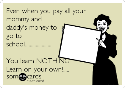 Even when you pay all your mommy and daddy's money to go to school......................  You learn NOTHING! Learn on your own!.....