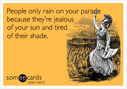 People only rain on your parade because they're jealous