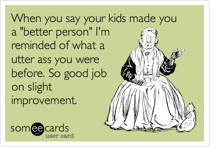 """When you say your kids made you a """"better person"""" I'm reminded of what a utter ass you were before. So good job on slight  improvement."""