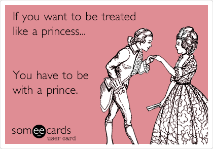 If you want to be treated like a princess...   You have to be with a prince.