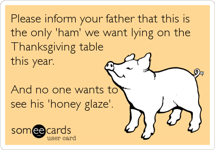 Please inform your father that this is the only 'ham' we want lying on the Thanksgiving table this year.  And no one wants to see his 'honey glaze'.