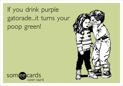 If you drink purple gatorade...it turns your poop green!