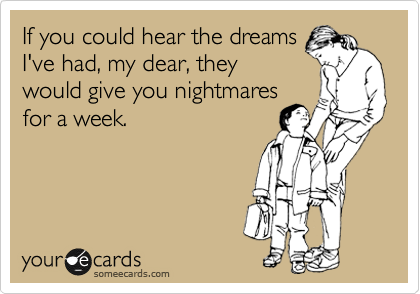 If you could hear the dreams I've had, my dear, they would give you nightmares for a week.