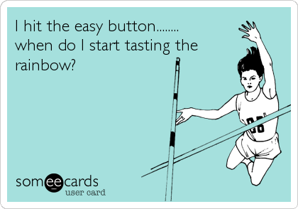 I hit the easy button........ when do I start tasting the rainbow?