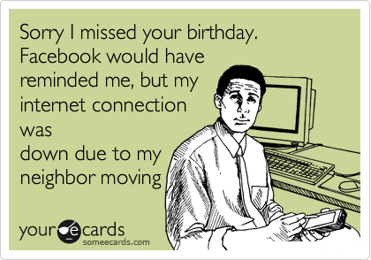 Sorry I missed your birthday. Facebook would have