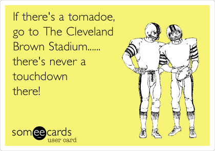 If there's a tornadoe,  go to The Cleveland  Brown Stadium...... there's never a  touchdown  there!