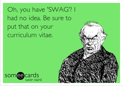 Oh, you have 'SWAG'? I had no idea. Be sure to put that on your curriculum vitae.