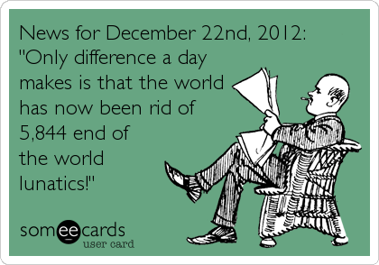 "News for December 22nd, 2012:   ""Only difference a day makes is that the world has now been rid of 5,844 end of the world  lunatics!"""