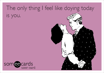 The only thing I feel like doying today is you.