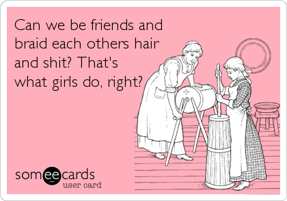 Can we be friends and braid each others hair and shit? That's what girls do, right?