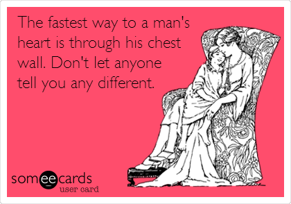 The fastest way to a man's heart is through his chest wall. Don't let anyone tell you any different.