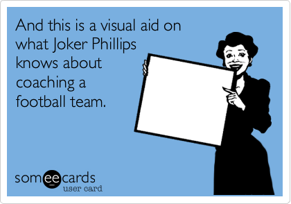 And this is a visual chart on what Joker Phillips knows about coaching a football team.