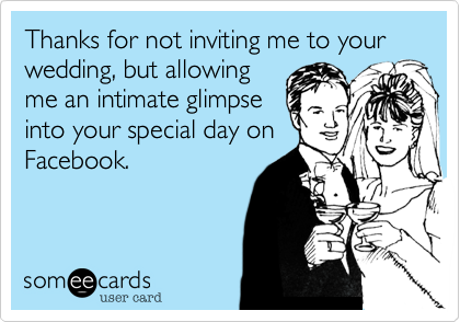 Thanks for not inviting me to your wedding, but allowing me an intimate glimpse into your special day on Facebook.