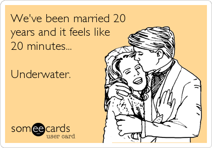 We've been married 20 years and it feels like 20 minutes...  Underwater.