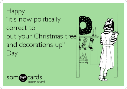 """Happy    """"it's now politically correct to put your Christmas tree  and decorations up""""  Day"""