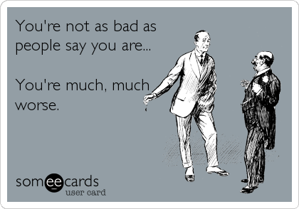 You're not as bad as people say you are...  You're much, much worse.