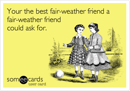 Your the best fair-weather friend a fair-weather friend could ask for.