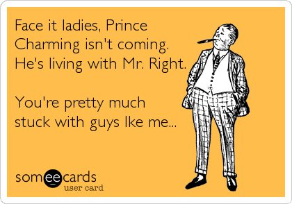 Face it ladies, Prince Charming isn't coming. He's living with Mr. Right.  You're pretty much stuck with guys lke me...